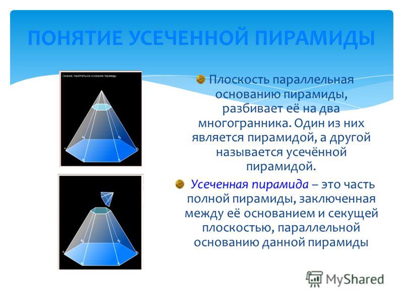 ПОНЯТИЕ УСЕЧЕННОЙ ПИРАМИДЫ Плоскость параллельная основанию пирамиды, разбивает её на два многогранника. Один из них является пирамидой, а другой называется усечённой пирамидой. Усеченная пирамида – это часть полной пирамиды, заключенная между её осн