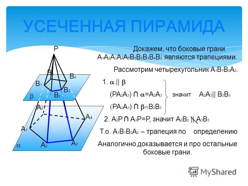 УСЕЧЕННАЯ ПИРАМИДА А1А1 А2А2 А4А4 А3А3 В1В1 В3В3 В4В4 В2В2 В5В5 А5А5 Р Докажем, что боковые грани А 1 А 2 А 3 А 4 А 5 В 1 В 2 В 3 В 4 В 5 являются трапециями. Рассмотрим четырехугольник А 1 В 1 В 2 А 2. 1.    (РА 2 А 3 ) =А 2 А 3 значит А 2 А 3    В