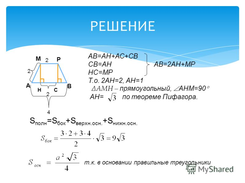 РЕШЕНИЕ А В М Р 2 2 Н С 2 АВ=АН+АС+СВ СВ=АН АВ=2АН+МР НС=МР Т.о. 2АН=2, АН=1 АМН – прямоугольный, АНМ=90 АН= по теореме Пифагора. 4 S полн =S бок +S верхн.осн. +S нижн.осн. т.к. в основании правильные треугольники