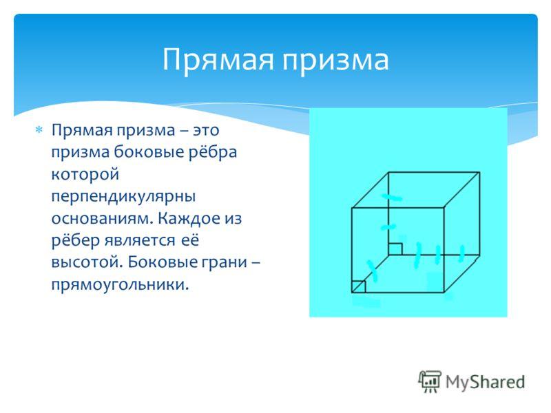 Прямая призма Прямая призма – это призма боковые рёбра которой перпендикулярны основаниям. Каждое из рёбер является её высотой. Боковые грани – прямоугольники.