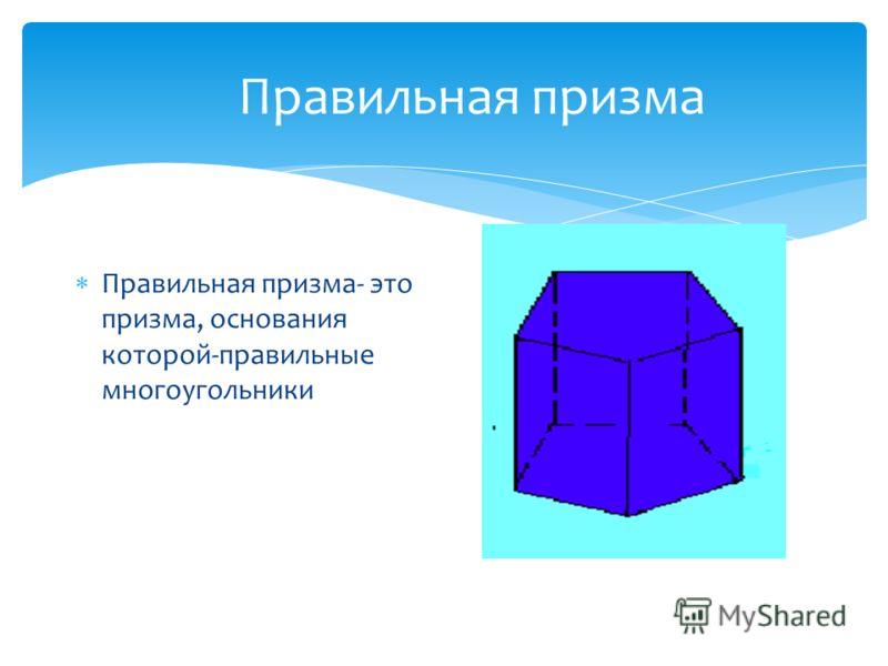 Правильная призма Правильная призма- это призма, основания которой-правильные многоугольники