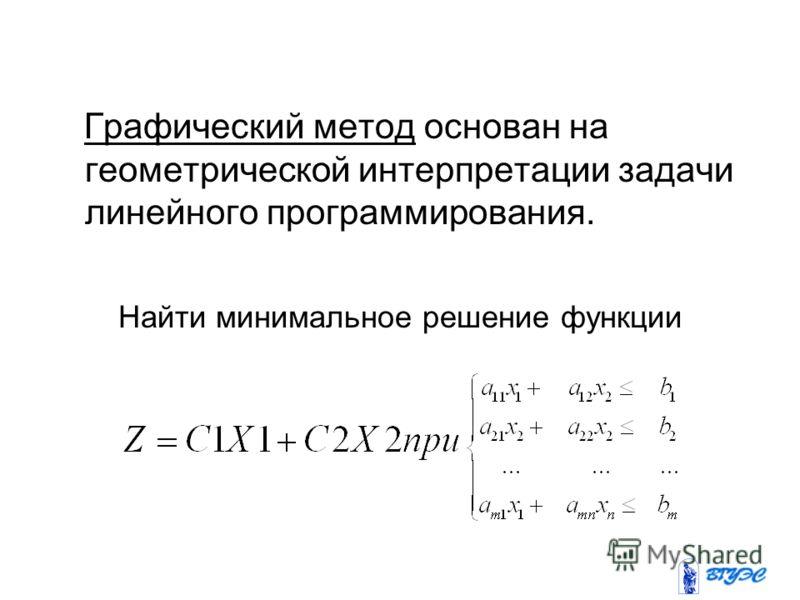 Графический метод основан на геометрической интерпретации задачи линейного программирования. Найти минимальное решение функции