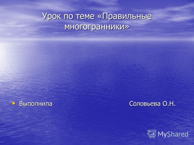 Урок по теме «Правильные многогранники» Выполнила Соловьева О.Н.