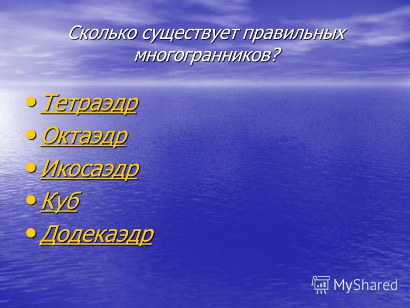 Сколько существует правильных многогранников? Тетраэдр Тетраэдр Тетраэдр Октаэдр Октаэдр Октаэдр Икосаэдр Икосаэдр Икосаэдр Куб Куб Куб Додекаэдр Додекаэдр Додекаэдр