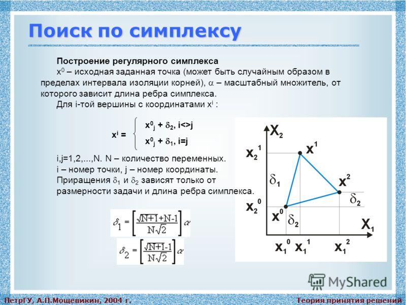 Теория принятия решенийПетрГУ, А.П.Мощевикин, 2004 г. Поиск по симплексу Построение регулярного симплекса x 0 – исходная заданная точка (может быть случайным образом в пределах интервала изоляции корней), – масштабный множитель, от которого зависит д