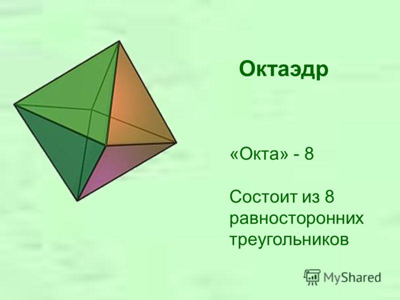 Октаэдр «Окта» - 8 Состоит из 8 равносторонних треугольников