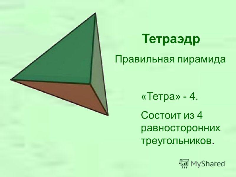 Тетраэдр Правильная пирамида «Тетра» - 4. Состоит из 4 равносторонних треугольников.