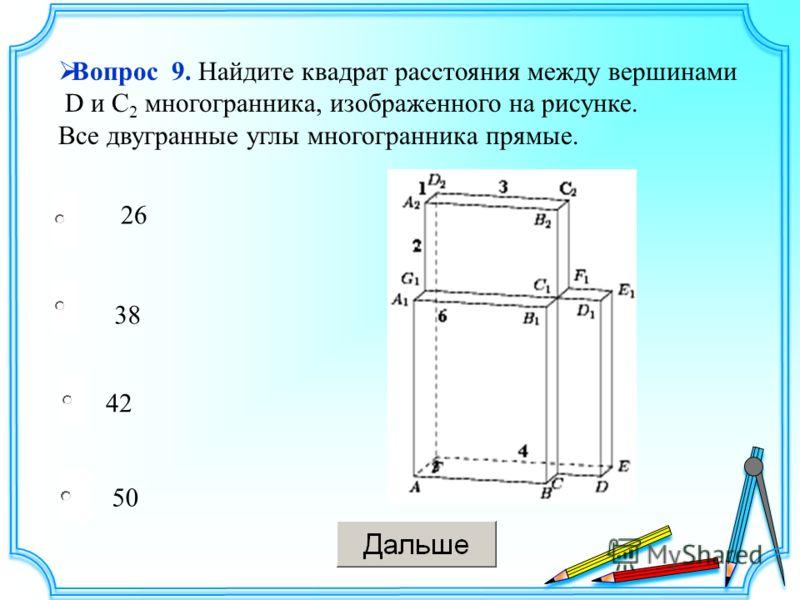 38 42 50 26 Вопрос 9. Найдите квадрат расстояния между вершинами D и C 2 многогранника, изображенного на рисунке. Все двугранные углы многогранника прямые.