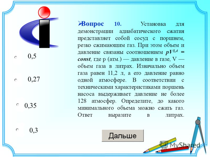 0,35 0,27 0,3 0,5 Вопрос 10. Установка для демонстрации адиабатического сжатия представляет собой сосуд с поршнем, резко сжимающим газ. При этом объeм и давление связаны соотношением pV 1,4 = const, где p (атм.) давление в газе, V объeм газа в литрах