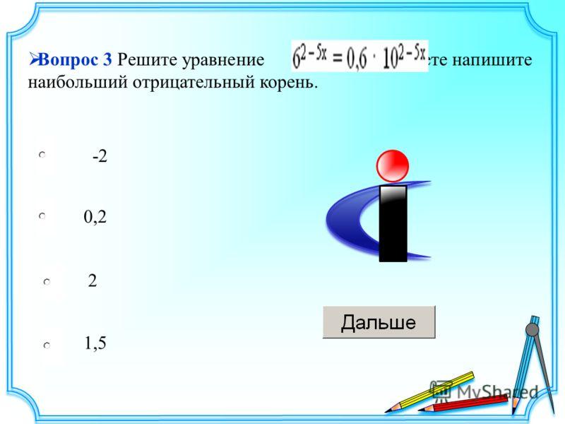 -2 0,2 2 1,5 Вопрос 3 Решите уравнение. В ответе напишите наибольший отрицательный корень.