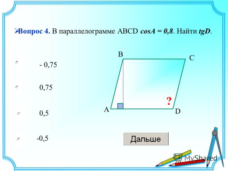 - 0,75 0,5 -0,5 0,75 Вопрос 4. В параллелограмме АВСD cosA = 0,8. Найти tgD. A B C D ?