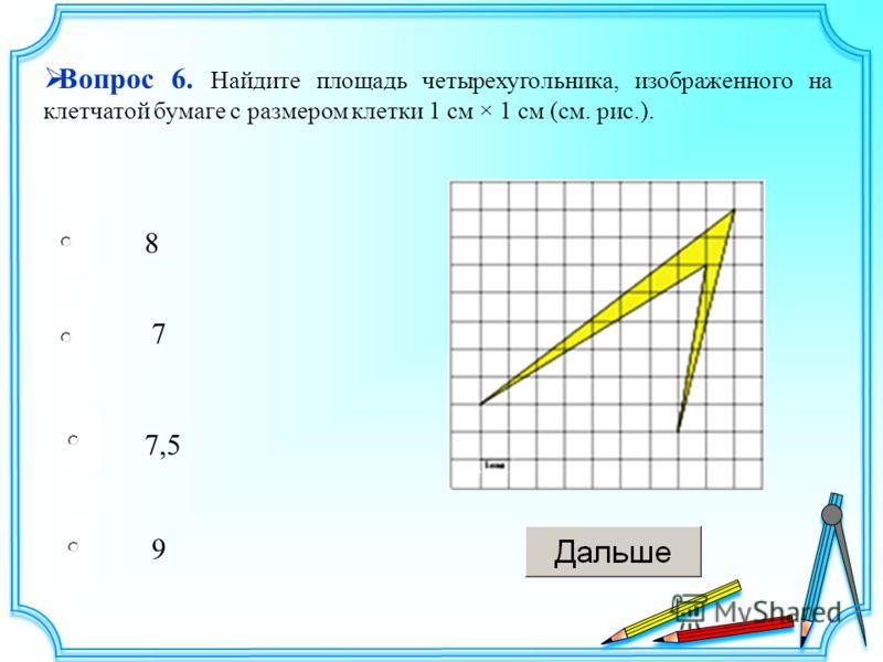 7,5 7 9 8 Вопрос 6. Найдите площадь четырехугольника, изображенного на клетчатой бумаге с размером клетки 1 см × 1 см (см. рис.).