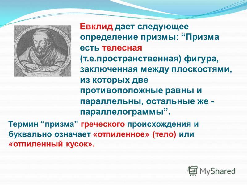 Евклид дает следующее определение призмы: Призма есть телесная (т.е.пространственная) фигура, заключенная между плоскостями, из которых две противоположные равны и параллельны, остальные же - параллелограммы. Термин призма греческого происхождения и