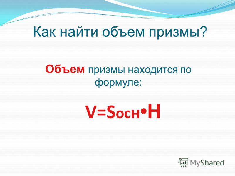 V=S oc н H Объем призмы находится по формуле: Как найти объем призмы?
