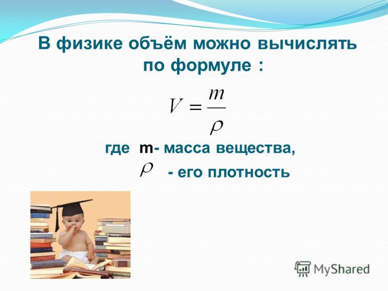 В физике объём можно вычислять по формуле : где m- масса вещества, - его плотность