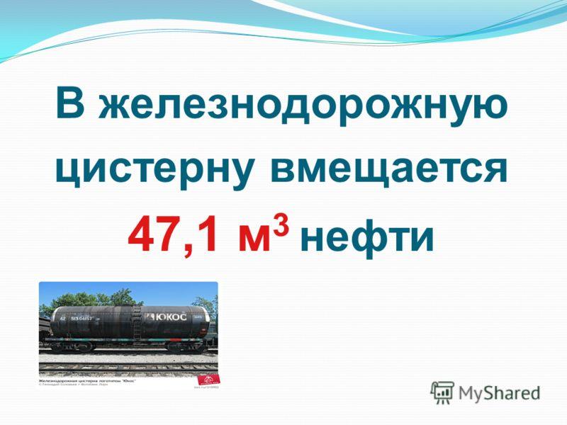 В железнодорожную цистерну вмещается 47,1 м 3 нефти