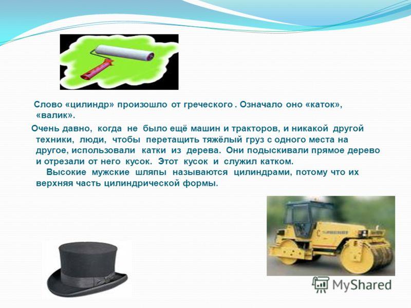 Слово «цилиндр» произошло от греческого. Означало оно «каток», «валик». Очень давно, когда не было ещё машин и тракторов, и никакой другой техники, люди, чтобы перетащить тяжёлый груз с одного места на другое, использовали катки из дерева. Они подыск