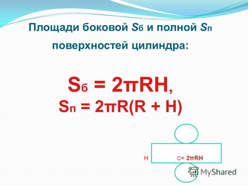 Площади боковой S б и полной S п поверхностей цилиндра: S б = 2πRH, S п = 2πR(R + H) Н C = 2πRH
