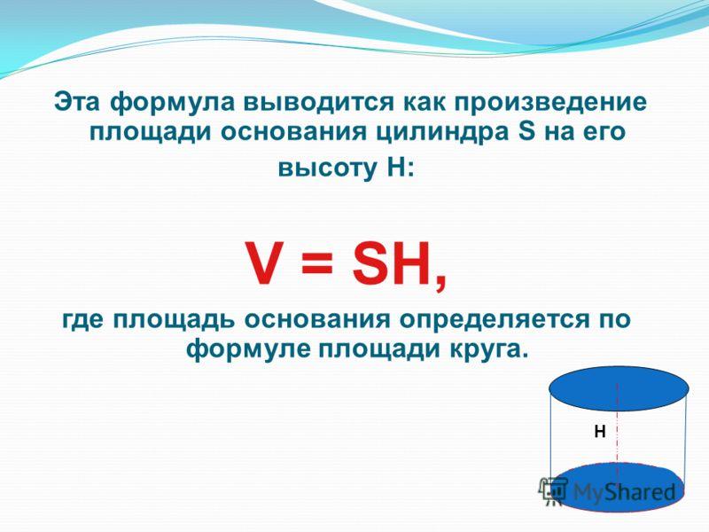 Эта формула выводится как произведение площади основания цилиндра S на его высоту H: V = SH, где площадь основания определяется по формуле площади круга. H