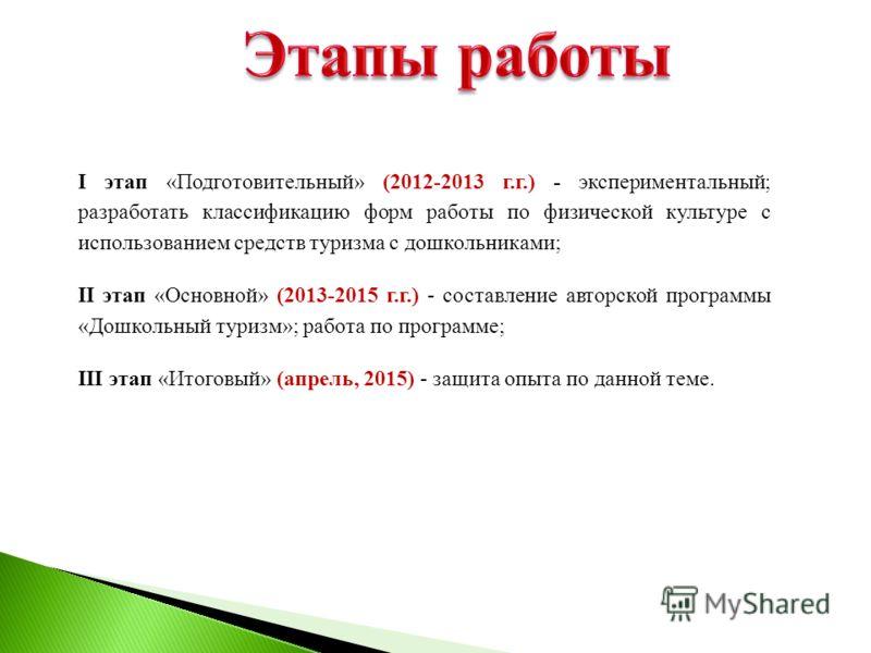 I этап «Подготовительный» (2012-2013 г.г.) - экспериментальный; разработать классификацию форм работы по физической культуре с использованием средств туризма с дошкольниками; II этап «Основной» (2013-2015 г.г.) - составление авторской программы «Дошк