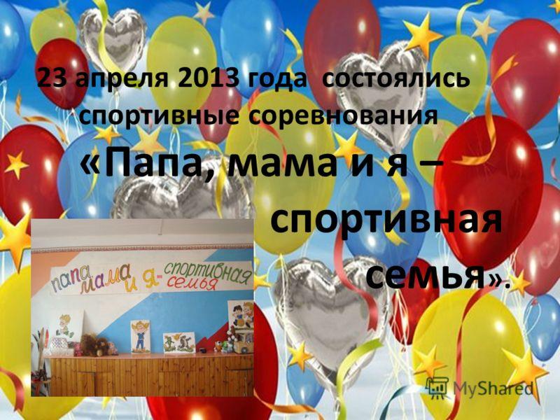 23 апреля 2013 года состоялись спортивные соревнования «Папа, мама и я – спортивная семья ».