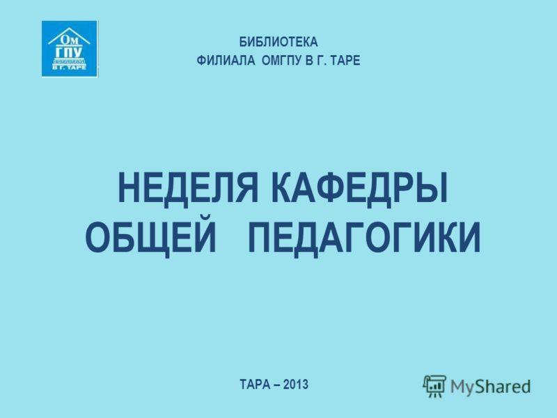НЕДЕЛЯ КАФЕДРЫ ОБЩЕЙ ПЕДАГОГИКИ БИБЛИОТЕКА ФИЛИАЛА ОМГПУ В Г. ТАРЕ ТАРА – 2013