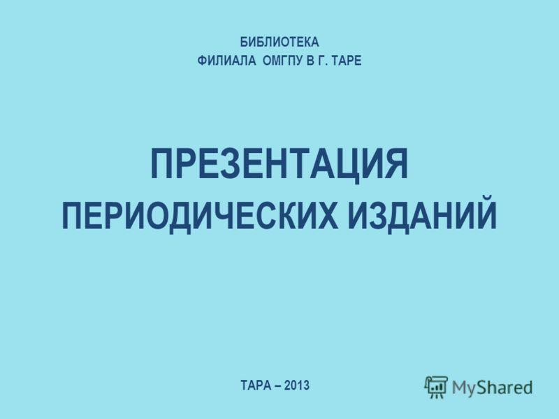 ПРЕЗЕНТАЦИЯ ПЕРИОДИЧЕСКИХ ИЗДАНИЙ БИБЛИОТЕКА ФИЛИАЛА ОМГПУ В Г. ТАРЕ ТАРА – 2013