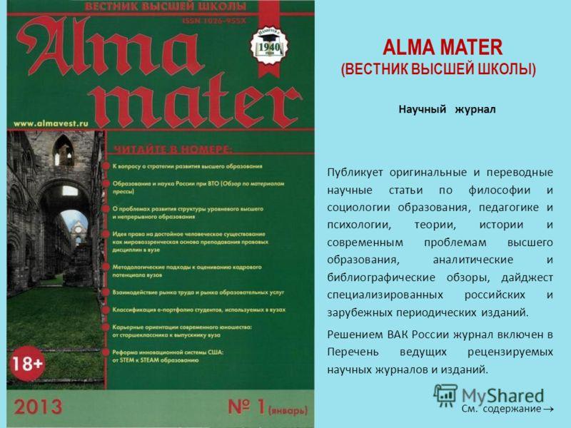 Научный журнал ALMA MATER (ВЕСТНИК ВЫСШЕЙ ШКОЛЫ) Публикует оригинальные и переводные научные статьи по философии и социологии образования, педагогике и психологии, теории, истории и современным проблемам высшего образования, аналитические и библиогра