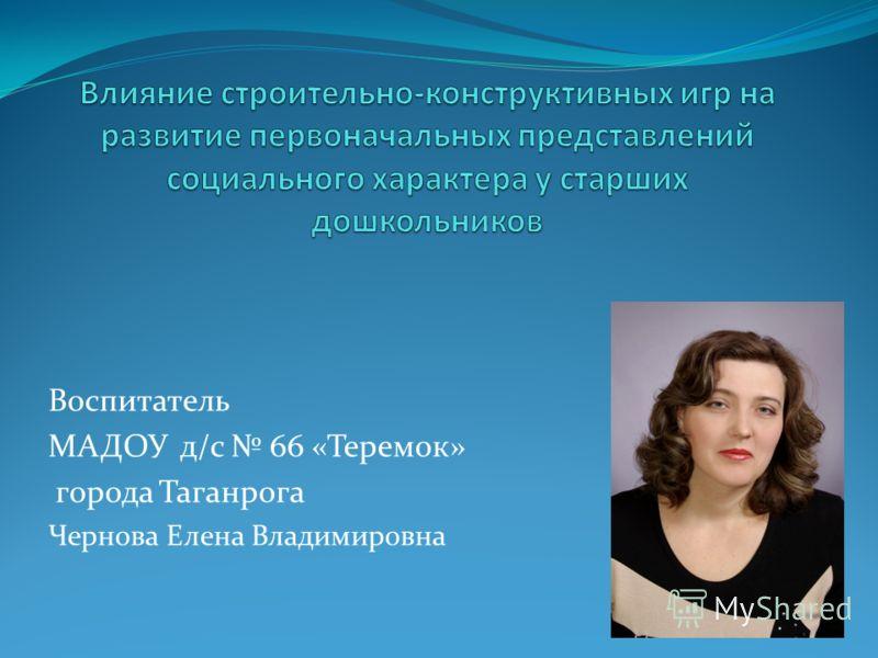 Воспитатель МАДОУ д/с 66 «Теремок» города Таганрога Чернова Елена Владимировна