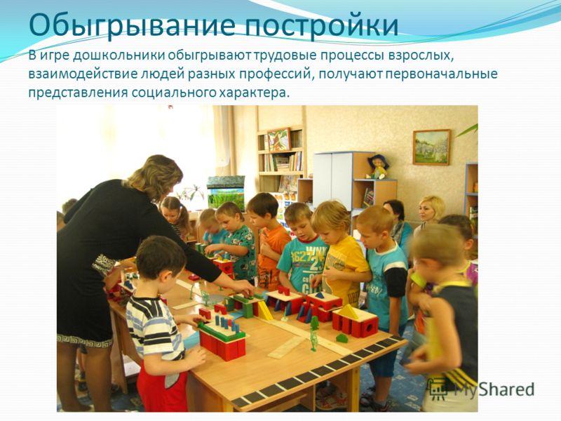 Обыгрывание постройки В игре дошкольники обыгрывают трудовые процессы взрослых, взаимодействие людей разных профессий, получают первоначальные представления социального характера.
