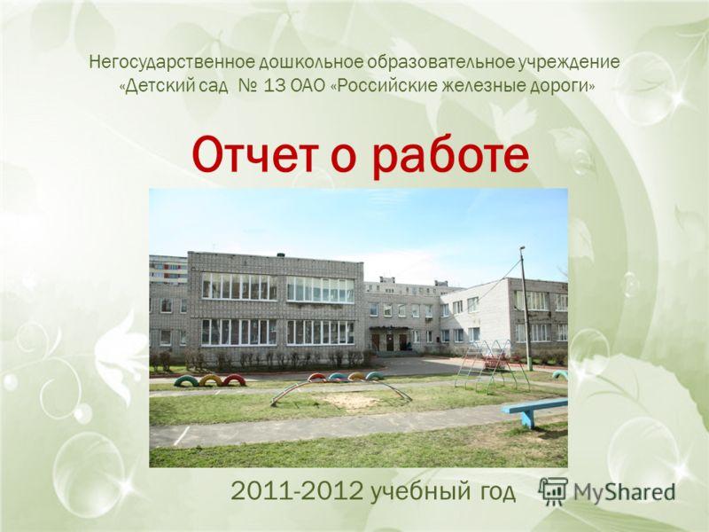 Негосударственное дошкольное образовательное учреждение «Детский сад 13 ОАО «Российские железные дороги» Отчет о работе 2011-2012 учебный год