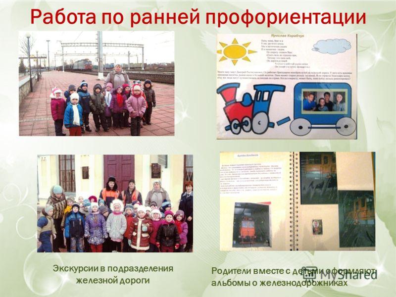 Работа по ранней профориентации Экскурсии в подразделения железной дороги Родители вместе с детьми оформляют альбомы о железнодорожниках