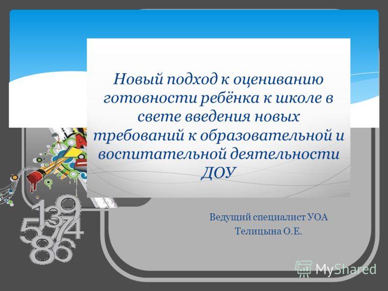 Ведущий специалист УОА Телицына О.Е. Новый подход к оцениванию готовности ребёнка к школе в свете введения новых требований к образовательной и воспитательной деятельности ДОУ