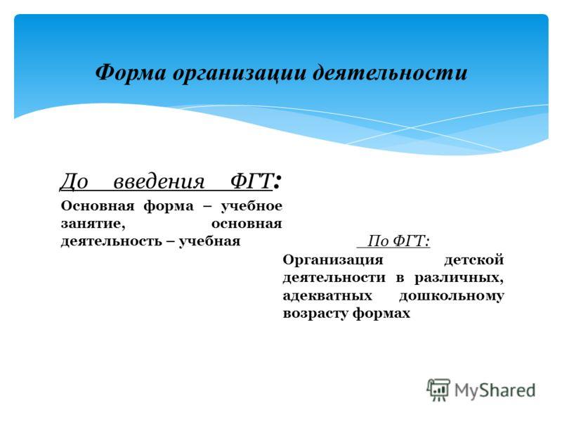 До введения ФГТ : Основная форма – учебное занятие, основная деятельность – учебная По ФГТ: Организация детской деятельности в различных, адекватных дошкольному возрасту формах Форма организации деятельности