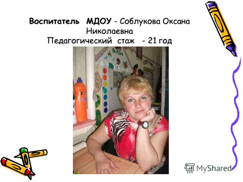 Воспитатель МДОУ - Соблукова Оксана Николаевна Педагогический стаж - 21 год