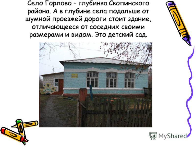 Село Горлово – глубинка Скопинского района. А в глубине села подальше от шумной проезжей дороги стоит здание, отличающееся от соседних своими размерами и видом. Это детский сад.