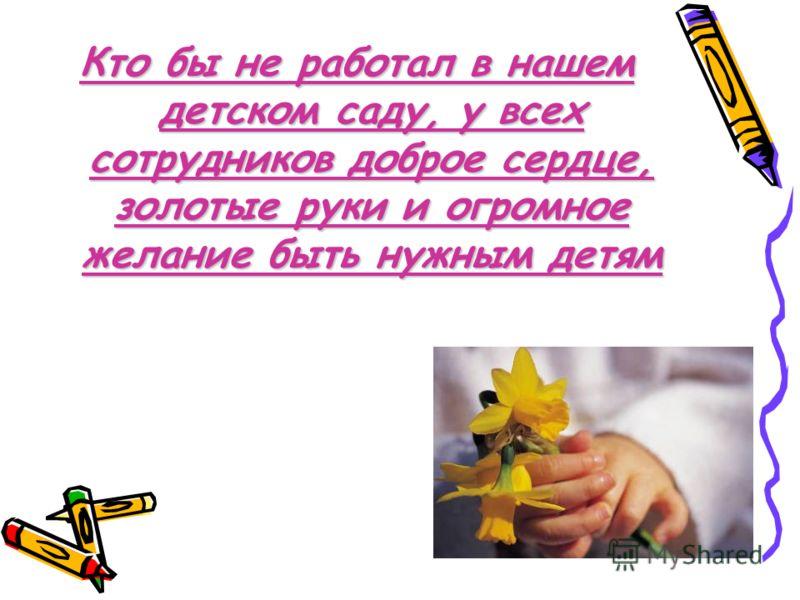 Кто бы не работал в нашем детском саду, у всех сотрудников доброе сердце, золотые руки и огромное желание быть нужным детям