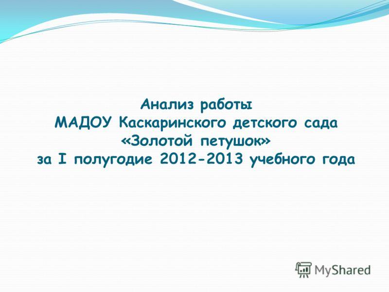 Анализ работы МАДОУ Каскаринского детского сада «Золотой петушок» за I полугодие 2012-2013 учебного года