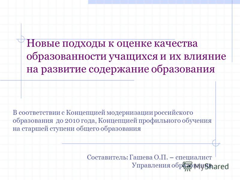 Новые подходы к оценке качества образованности учащихся и их влияние на развитие содержание образования В соответствии с Концепцией модернизации российского образования до 2010 года, Концепцией профильного обучения на старшей ступени общего образован