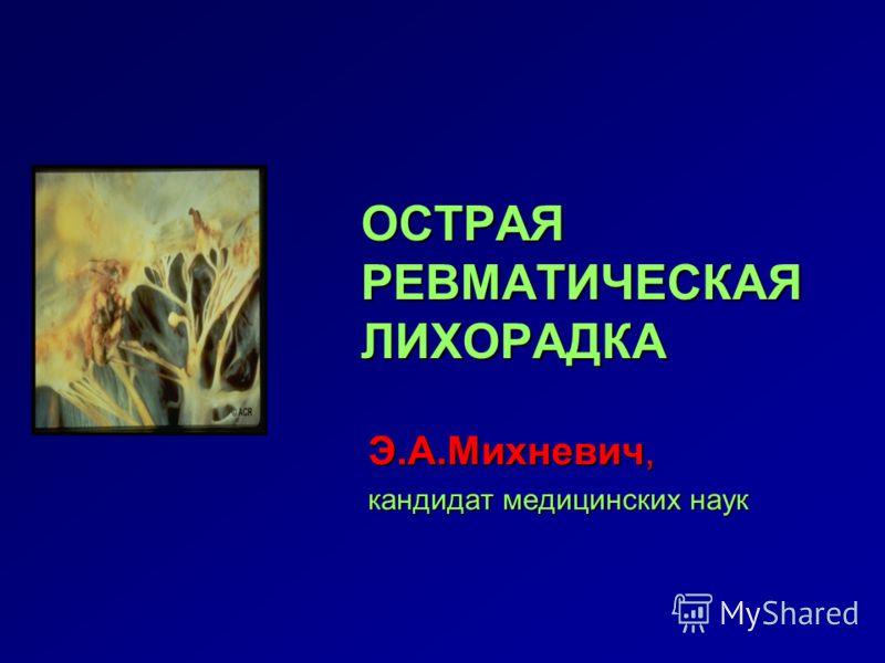 ОСТРАЯ РЕВМАТИЧЕСКАЯ ЛИХОРАДКА Э.А.Михневич, кандидат медицинских наук