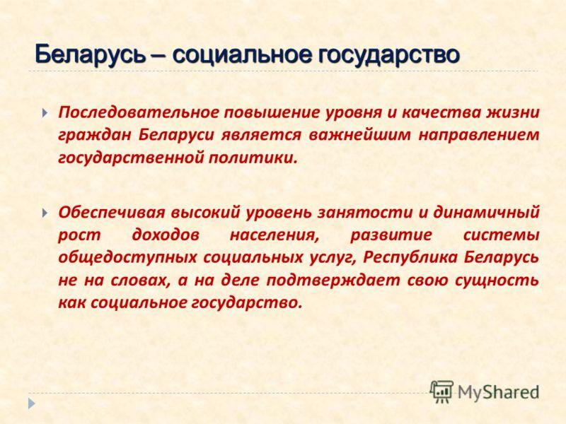Последовательное повышение уровня и качества жизни граждан Беларуси является важнейшим направлением государственной политики. Обеспечивая высокий уровень занятости и динамичный рост доходов населения, развитие системы общедоступных социальных услуг,