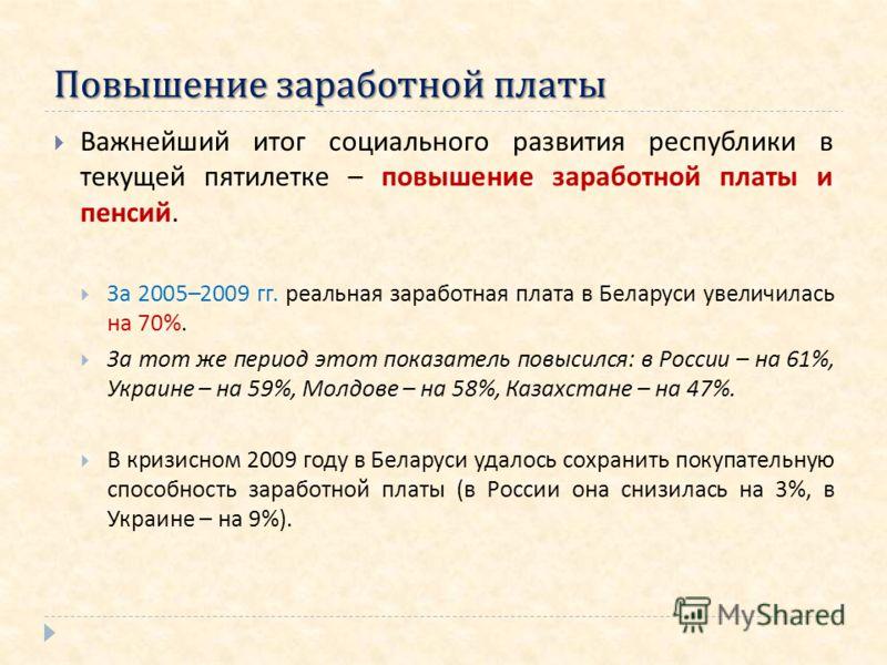 Повышение заработной платы Важнейший итог социального развития республики в текущей пятилетке – повышение заработной платы и пенсий. За 2005–2009 гг. реальная заработная плата в Беларуси увеличилась на 70%. За тот же период этот показатель повысился