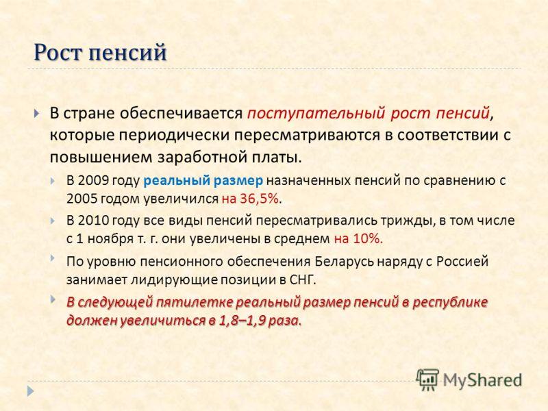 Рост пенсий В стране обеспечивается поступательный рост пенсий, которые периодически пересматриваются в соответствии с повышением заработной платы. В 2009 году реальный размер назначенных пенсий по сравнению с 2005 годом увеличился на 36,5%. В 2010 г
