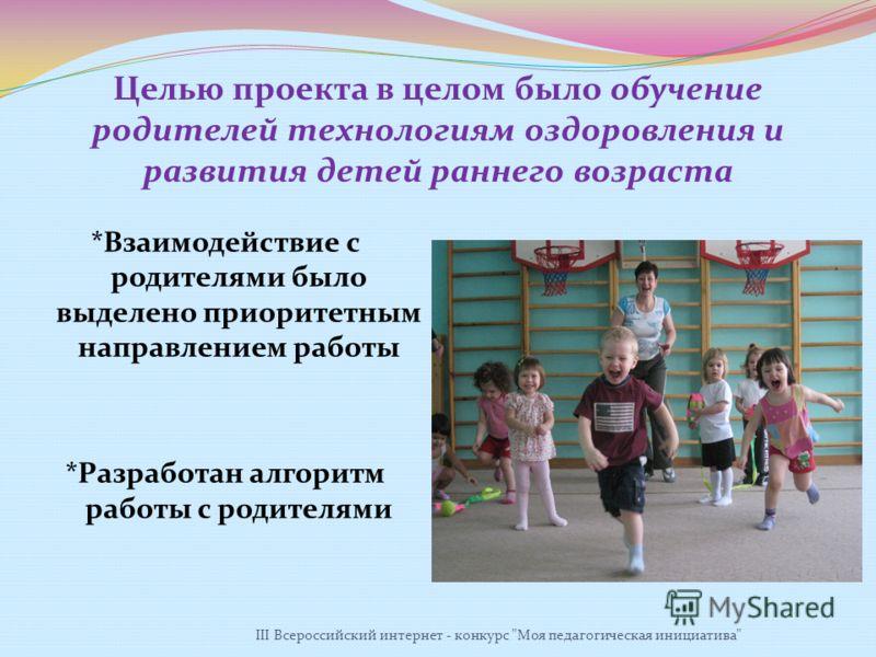 Целью проекта в целом было обучение родителей технологиям оздоровления и развития детей раннего возраста *Взаимодействие с родителями было выделено приоритетным направлением работы *Разработан алгоритм работы с родителями III Всероссийский интернет -