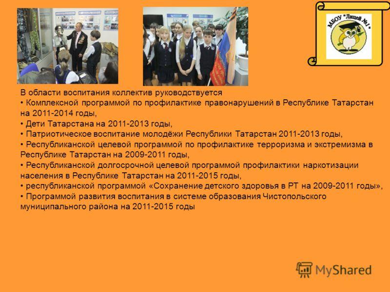 В области воспитания коллектив руководствуется Комплексной программой по профилактике правонарушений в Республике Татарстан на 2011-2014 годы, Дети Татарстана на 2011-2013 годы, Патриотическое воспитание молодёжи Республики Татарстан 2011-2013 годы,