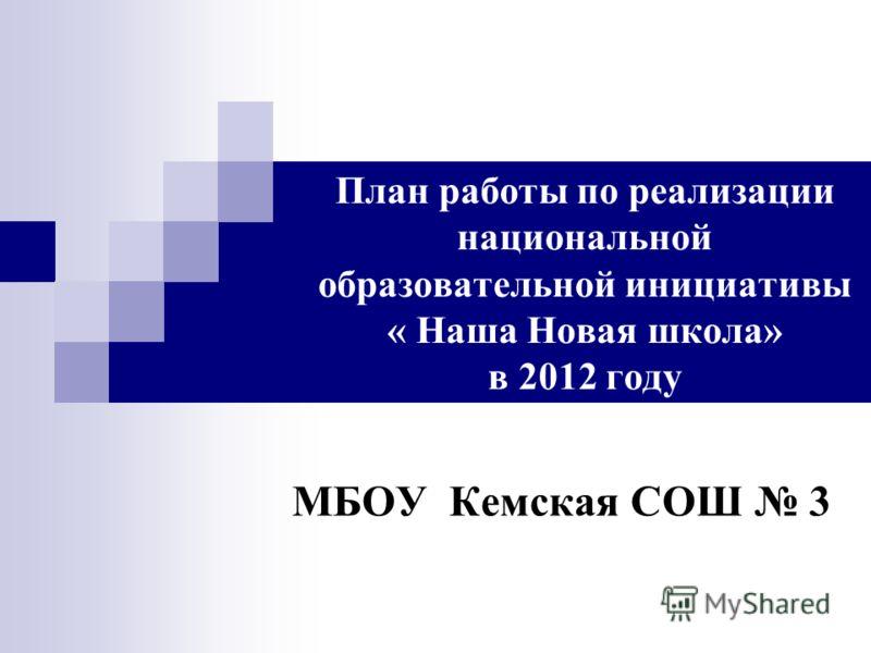 План работы по реализации национальной образовательной инициативы « Наша Новая школа» в 2012 году МБОУ Кемская СОШ 3