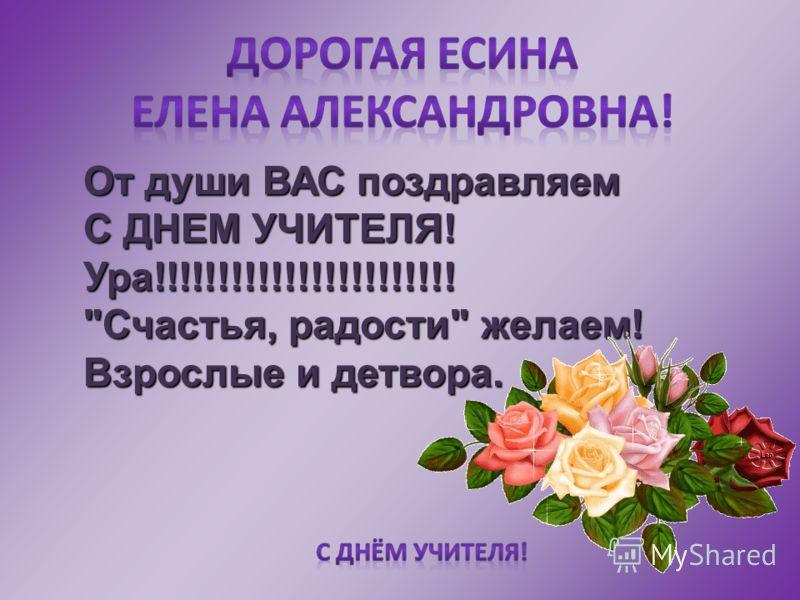 От души ВАС поздравляем С ДНЕМ УЧИТЕЛЯ! Ура!!!!!!!!!!!!!!!!!!!!!!! Счастья, радости желаем! Взрослые и детвора.