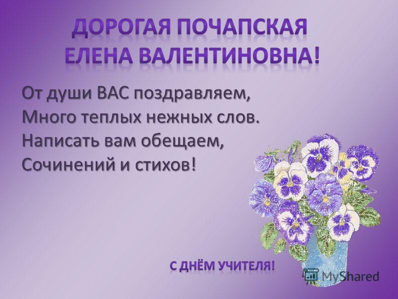 От души ВАС поздравляем, Много теплых нежных слов. Написать вам обещаем, Сочинений и стихов!