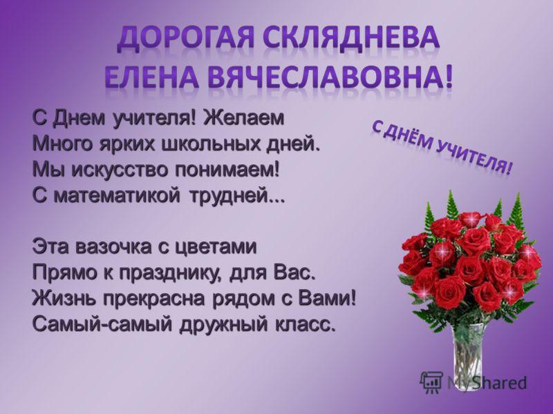 С Днем учителя! Желаем Много ярких школьных дней. Мы искусство понимаем! С математикой трудней... Эта вазочка с цветами Прямо к празднику, для Вас. Жизнь прекрасна рядом с Вами! Самый-самый дружный класс.