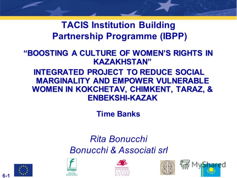 TACIS Institution Building Partnership Programme (IBPP) BOOSTING A CULTURE OF WOMENS RIGHTS IN KAZAKHSTAN INTEGRATED PROJECT TO REDUCE SOCIAL MARGINALITY AND EMPOWER VULNERABLE WOMEN IN KOKCHETAV, CHIMKENT, TARAZ, & ENBEKSHI-KAZAK INTEGRATED PROJECT